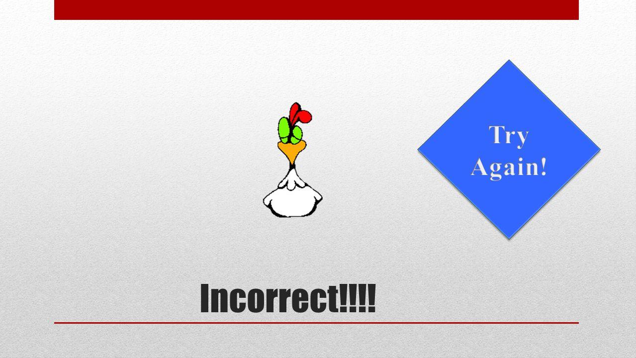 Incorrect!!!!