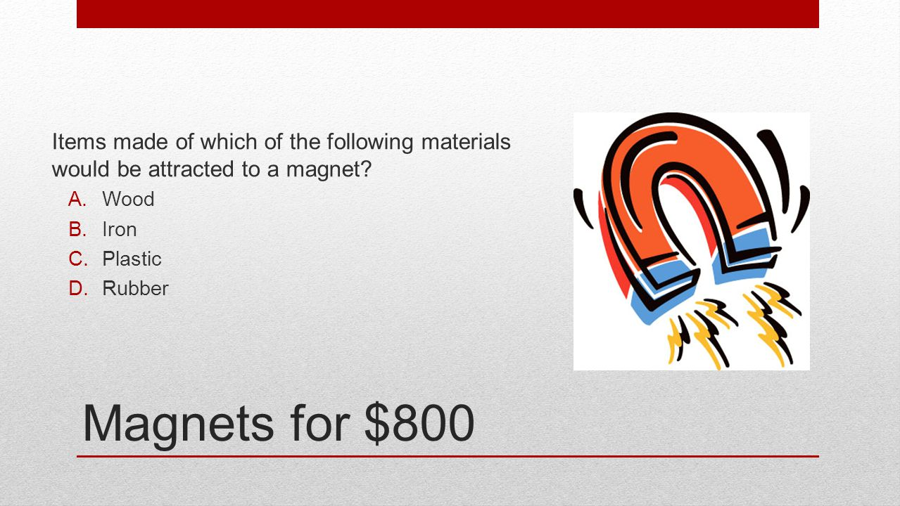 Magnets for $800 Items made of which of the following materials would be attracted to a magnet? A.Wood B.Iron C.Plastic D.Rubber
