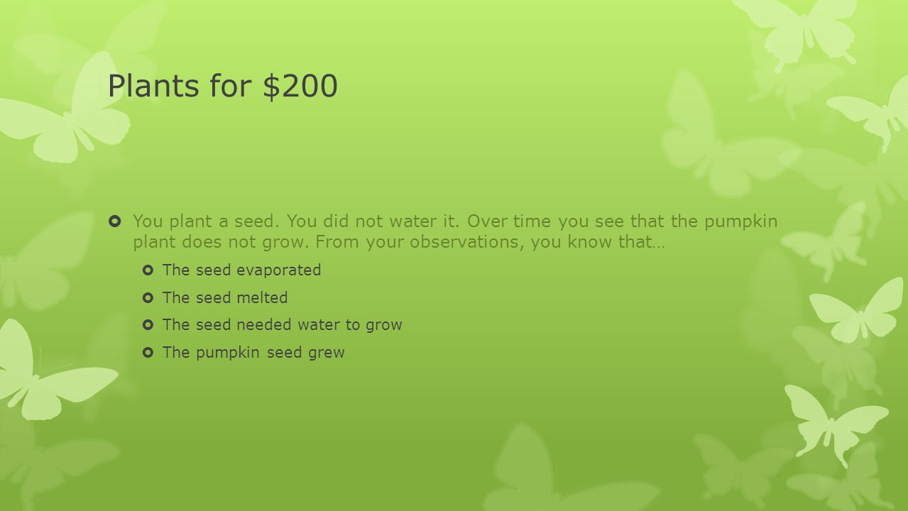 Plants for $200  You plant a seed. You did not water it. Over time you see that the pumpkin plant does not grow. From your observations, you know tha