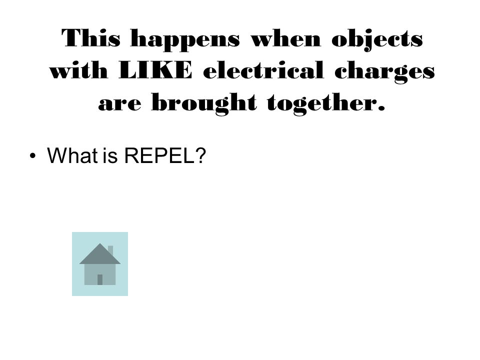 This happens when objects with LIKE electrical charges are brought together. What is REPEL