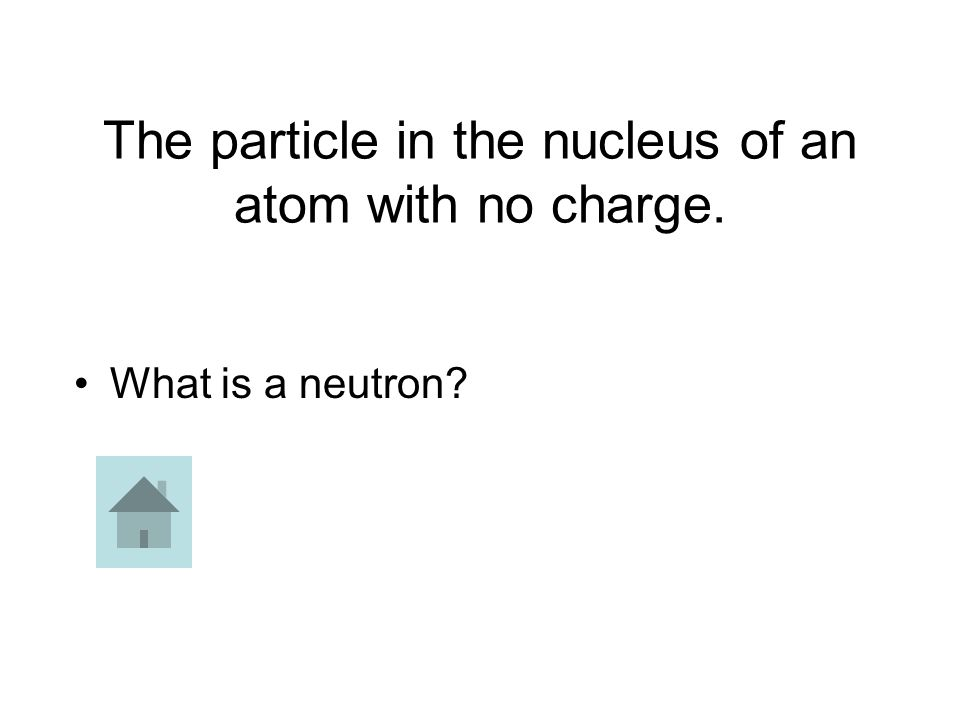The particle in the nucleus of an atom with no charge. What is a neutron