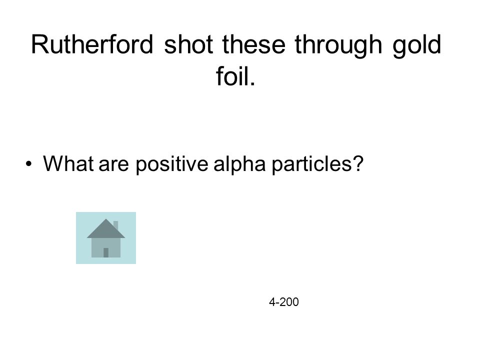 Rutherford shot these through gold foil. What are positive alpha particles 4-200
