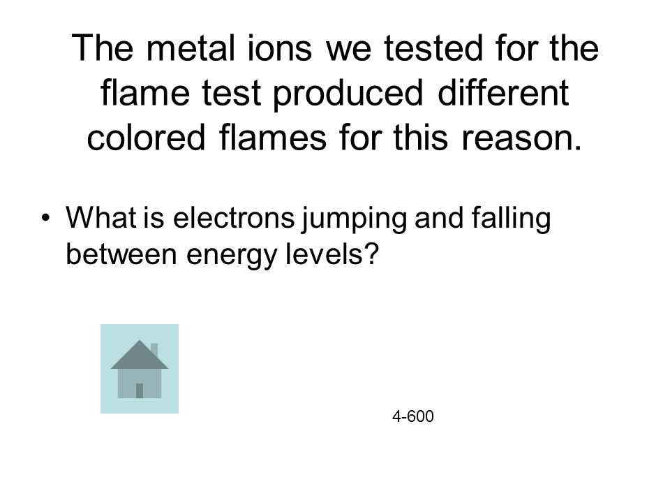 The metal ions we tested for the flame test produced different colored flames for this reason.