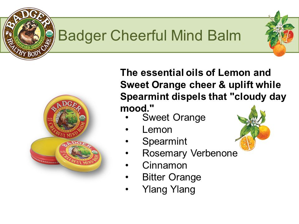 Badger Cheerful Mind Balm The essential oils of Lemon and Sweet Orange cheer & uplift while Spearmint dispels that cloudy day mood. Sweet Orange Lemon Spearmint Rosemary Verbenone Cinnamon Bitter Orange Ylang Ylang
