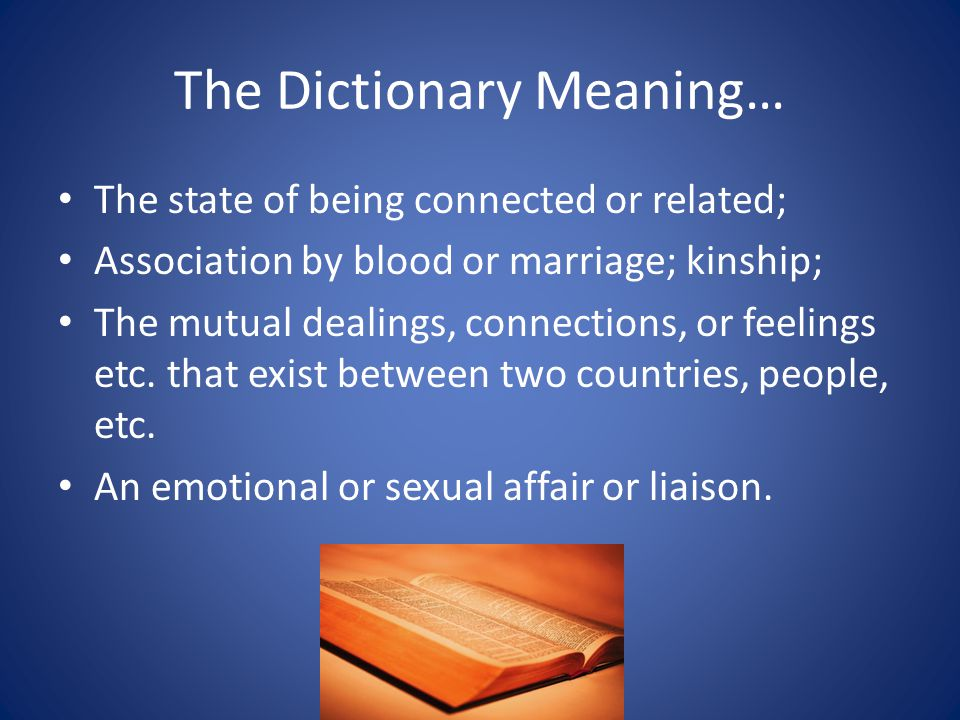 The Dictionary Meaning… The state of being connected or related; Association by blood or marriage; kinship; The mutual dealings, connections, or feelings etc.