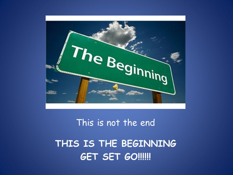This is not the end THIS IS THE BEGINNING GET SET GO!!!!!!
