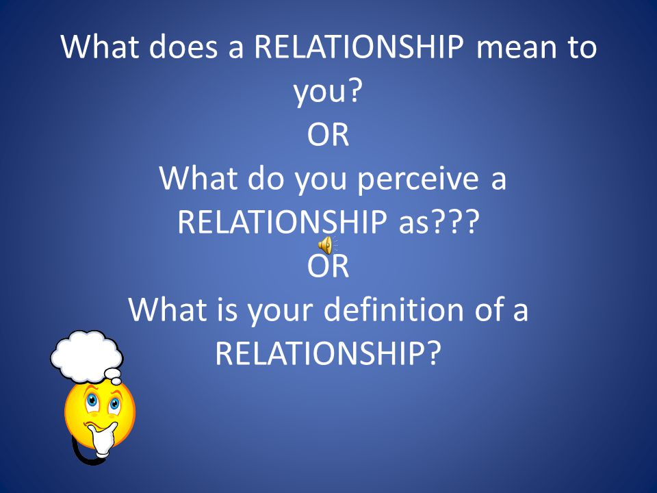 What does a RELATIONSHIP mean to you. OR What do you perceive a RELATIONSHIP as .