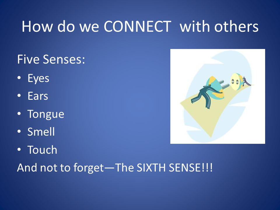 How do we CONNECT with others Five Senses: Eyes Ears Tongue Smell Touch And not to forget—The SIXTH SENSE!!!
