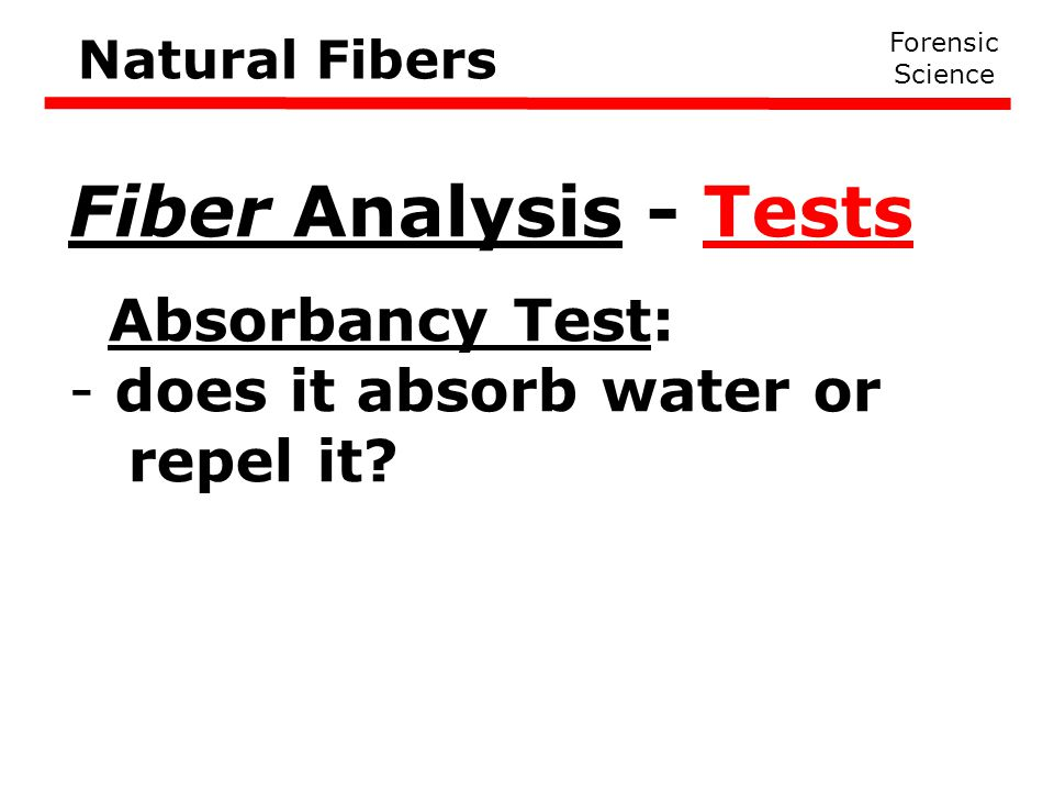 Forensic Science Natural Fibers Fiber Analysis - Tests Absorbancy Test: - does it absorb water or repel it?