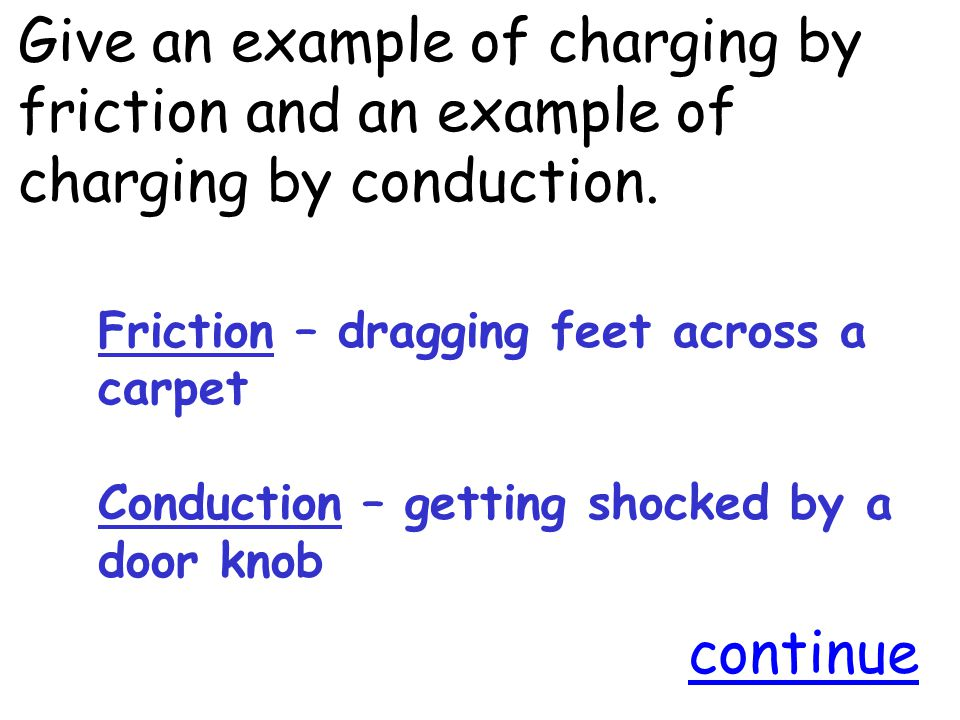 Give an example of charging by friction and an example of charging by conduction.
