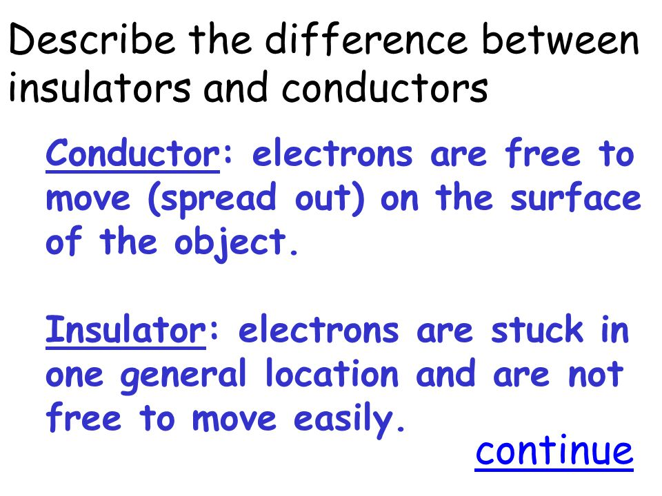 Describe the difference between insulators and conductors Conductor: electrons are free to move (spread out) on the surface of the object.