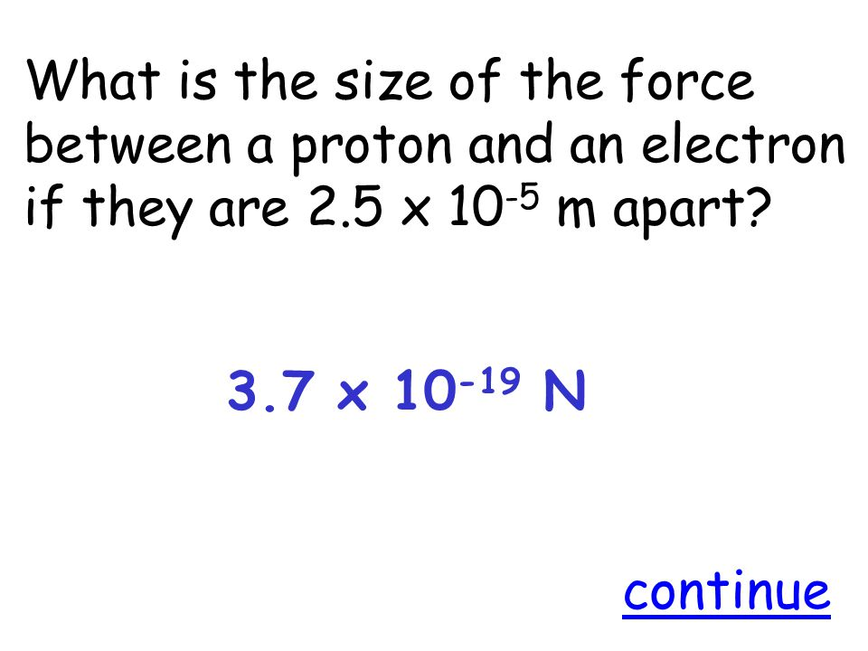 What is the size of the force between a proton and an electron if they are 2.5 x 10 -5 m apart.