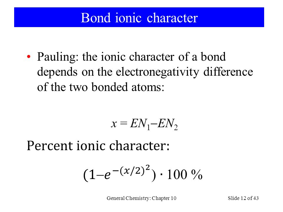 Bond ionic character Pauling: the ionic character of a bond depends on the electronegativity difference of the two bonded atoms: x = EN 1  EN 2 General Chemistry: Chapter 10Slide 12 of 43