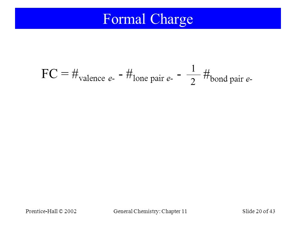 Prentice-Hall © 2002General Chemistry: Chapter 11Slide 20 of 43 Formal Charge FC = # valence e- - # lone pair e- - # bond pair e- 2 1