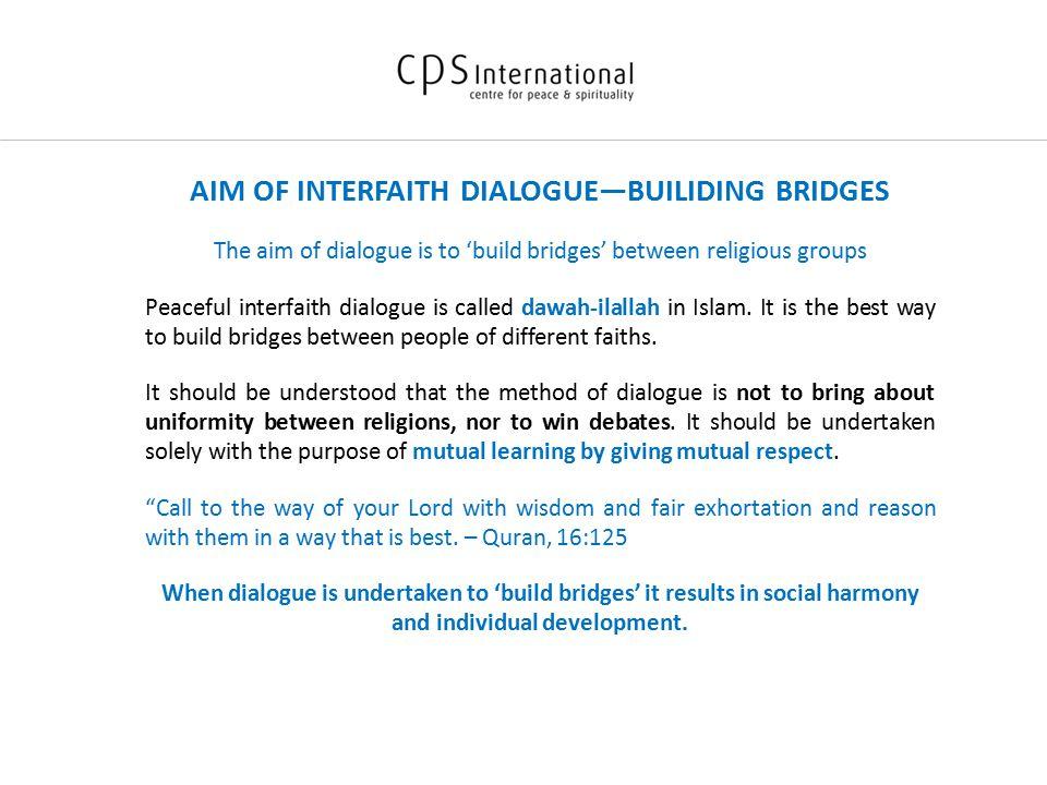 AIM OF INTERFAITH DIALOGUE—BUILIDING BRIDGES The aim of dialogue is to 'build bridges' between religious groups Peaceful interfaith dialogue is called dawah-ilallah in Islam.
