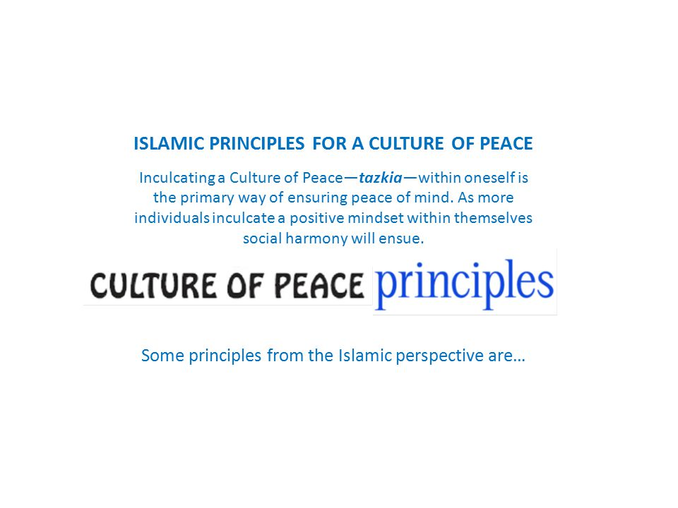 ISLAMIC PRINCIPLES FOR A CULTURE OF PEACE Inculcating a Culture of Peace—tazkia—within oneself is the primary way of ensuring peace of mind.