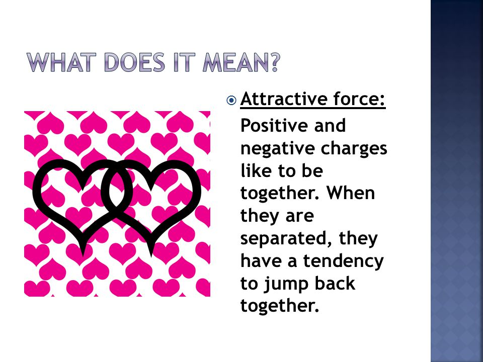  Attractive force: Positive and negative charges like to be together. When they are separated, they have a tendency to jump back together.
