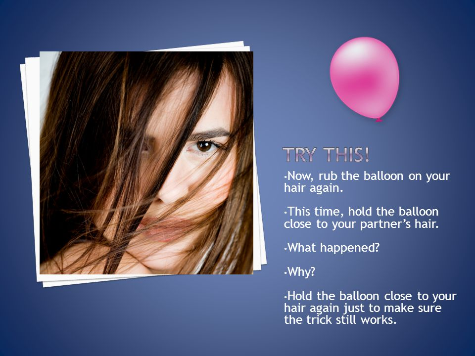 Now, rub the balloon on your hair again. This time, hold the balloon close to your partner's hair. What happened? Why? Hold the balloon close to your