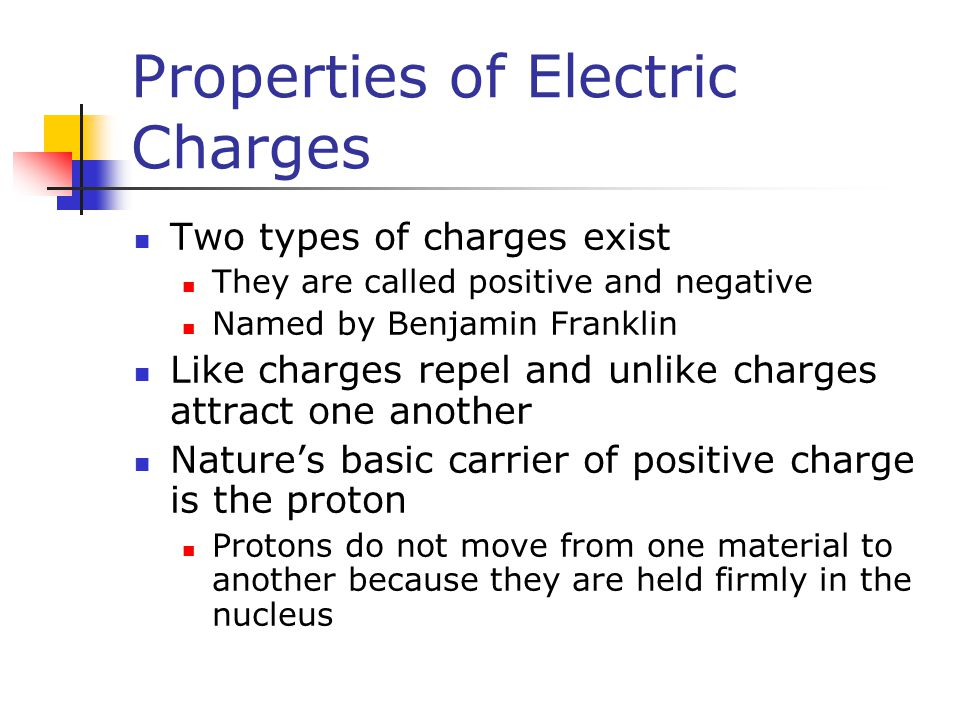 Properties of Electric Charges Two types of charges exist They are called positive and negative Named by Benjamin Franklin Like charges repel and unlike charges attract one another Nature's basic carrier of positive charge is the proton Protons do not move from one material to another because they are held firmly in the nucleus