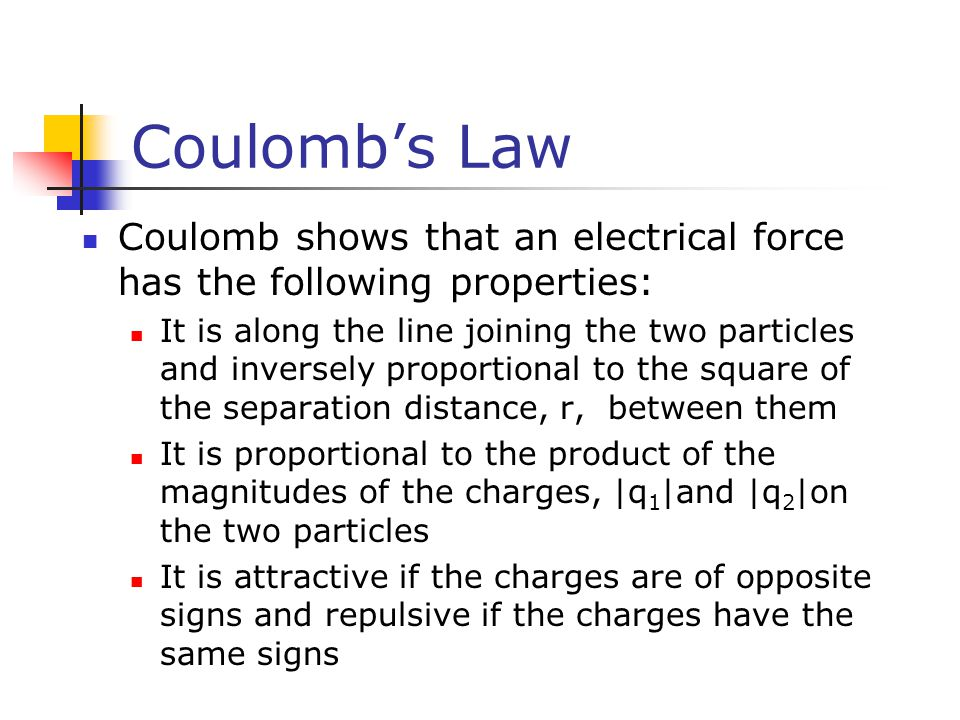 Coulomb's Law Coulomb shows that an electrical force has the following properties: It is along the line joining the two particles and inversely proportional to the square of the separation distance, r, between them It is proportional to the product of the magnitudes of the charges, |q 1 |and |q 2 |on the two particles It is attractive if the charges are of opposite signs and repulsive if the charges have the same signs