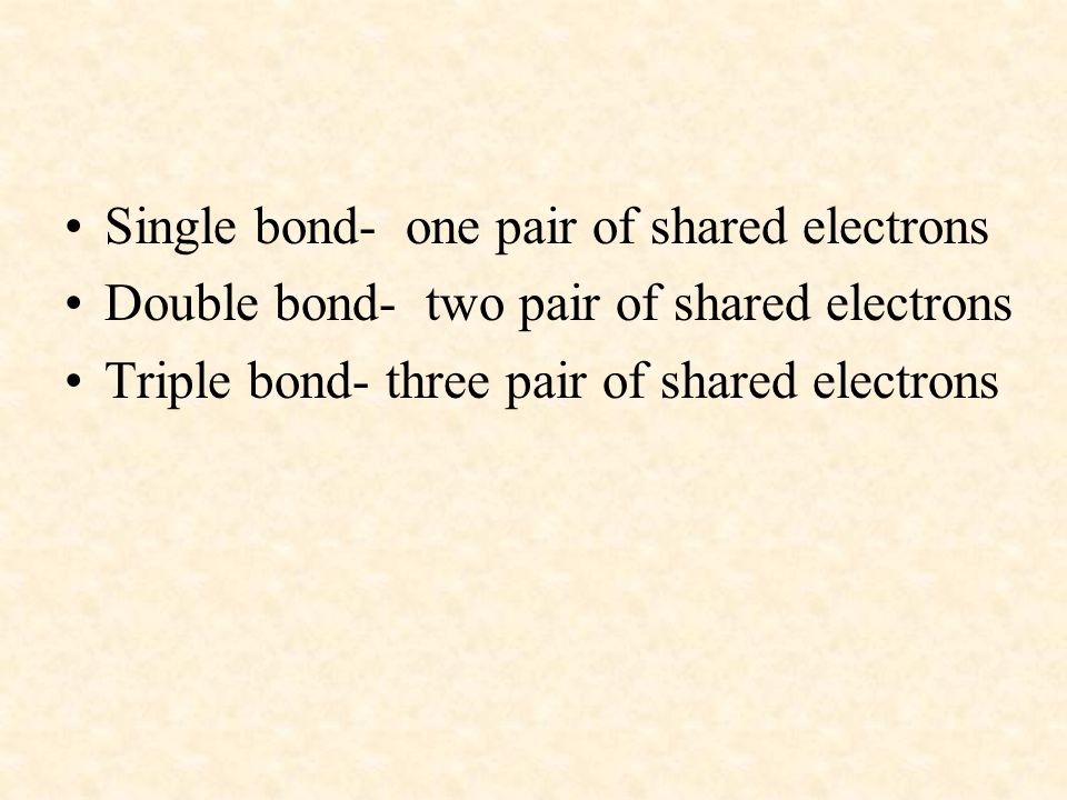 Single bond- one pair of shared electrons Double bond- two pair of shared electrons Triple bond- three pair of shared electrons