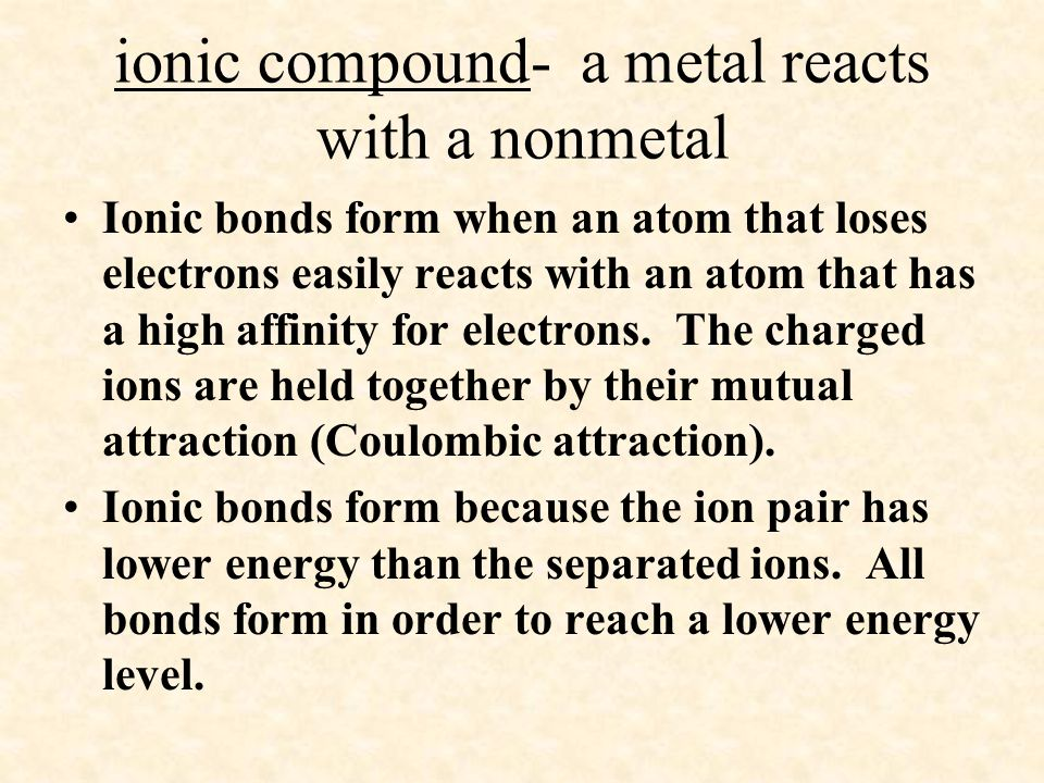 ionic compound- a metal reacts with a nonmetal Ionic bonds form when an atom that loses electrons easily reacts with an atom that has a high affinity