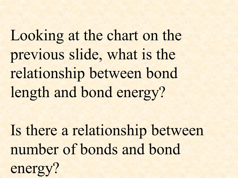 Looking at the chart on the previous slide, what is the relationship between bond length and bond energy? Is there a relationship between number of bo
