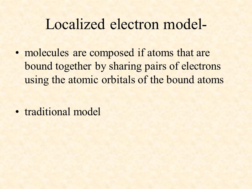 Localized electron model- molecules are composed if atoms that are bound together by sharing pairs of electrons using the atomic orbitals of the bound