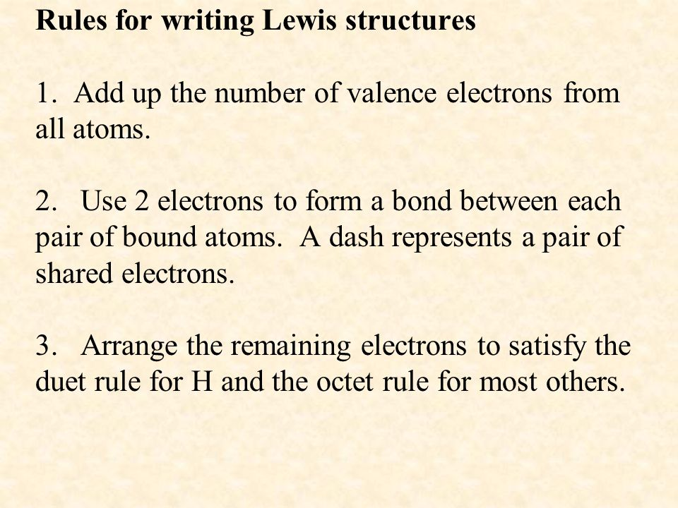 Rules for writing Lewis structures 1. Add up the number of valence electrons from all atoms. 2. Use 2 electrons to form a bond between each pair of bo