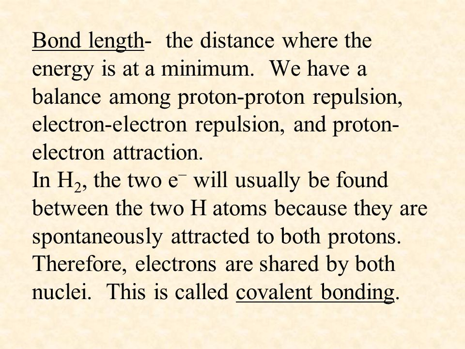 Bond length- the distance where the energy is at a minimum. We have a balance among proton-proton repulsion, electron-electron repulsion, and proton-