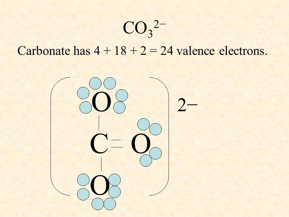 CO 3 2− Carbonate has 4 + 18 + 2 = 24 valence electrons. O 2− C O O