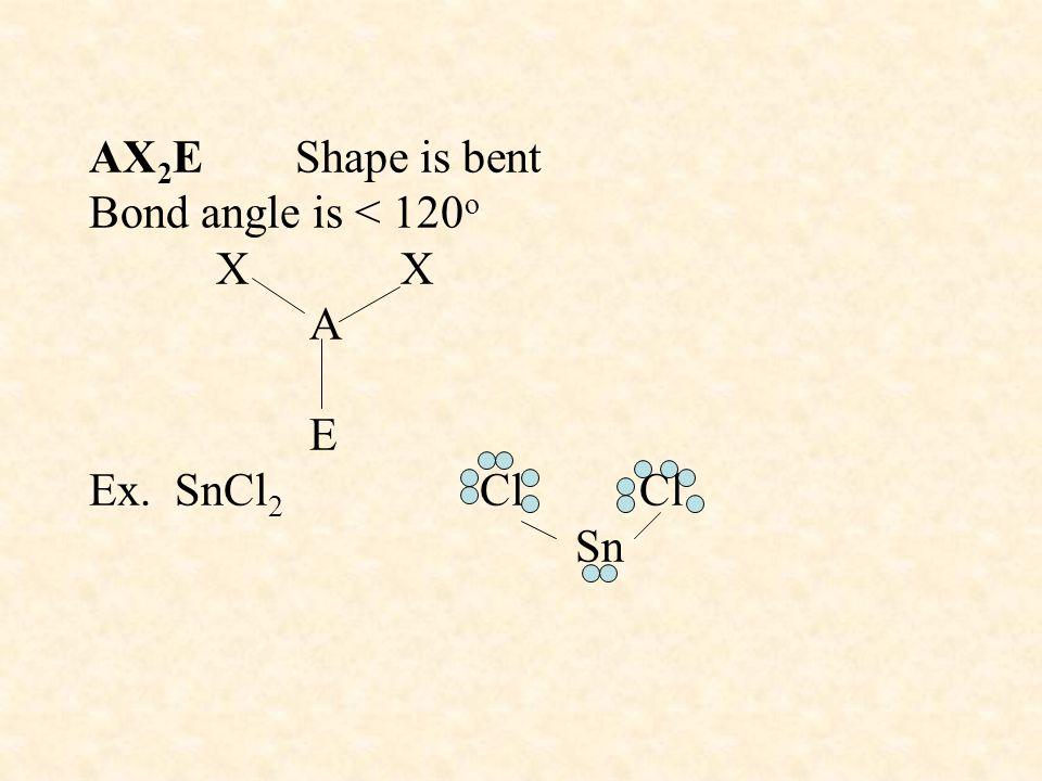 AX 2 E Shape is bent Bond angle is < 120 o X X A E Ex. SnCl 2 Cl Cl Sn