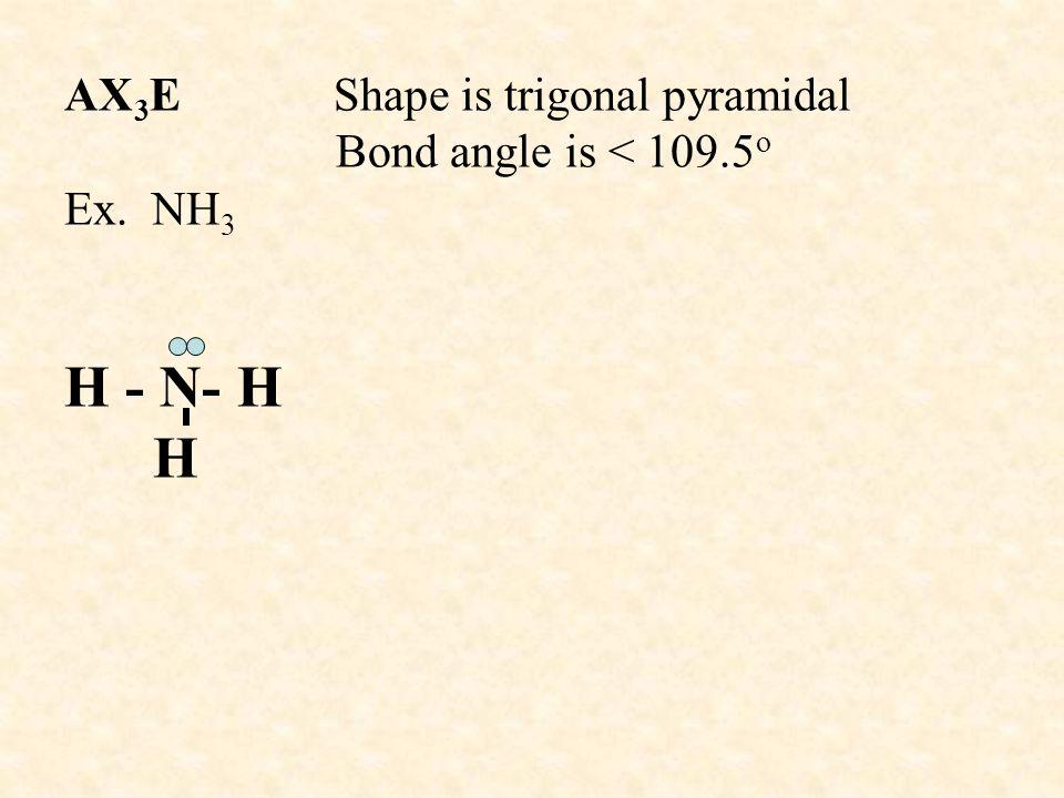 AX 3 E Shape is trigonal pyramidal Bond angle is < 109.5 o Ex. NH 3 H - N- H H