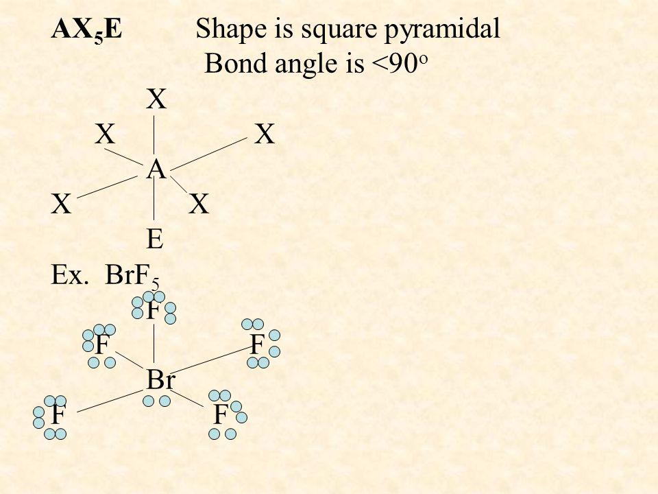 AX 5 E Shape is square pyramidal Bond angle is <90 o X X X A X X E Ex. BrF 5 F F F Br F F
