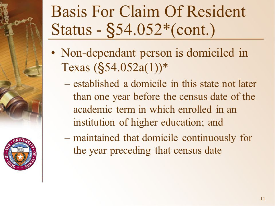 11 Basis For Claim Of Resident Status - §54.052*(cont.) Non-dependant person is domiciled in Texas (§54.052a(1))* –established a domicile in this state not later than one year before the census date of the academic term in which enrolled in an institution of higher education; and –maintained that domicile continuously for the year preceding that census date