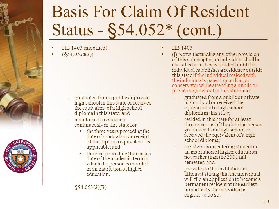 13 Basis For Claim Of Resident Status - §54.052* (cont.) HB 1403 (modified) (§54.052a(3)) –graduated from a public or private high school in this state or received the equivalent of a high school diploma in this state; and –maintained a residence continuously in this state for the three years preceding the date of graduation or receipt of the diploma equivalent, as applicable; and the year preceding the census date of the academic term in which the person is enrolled in an institution of higher education.