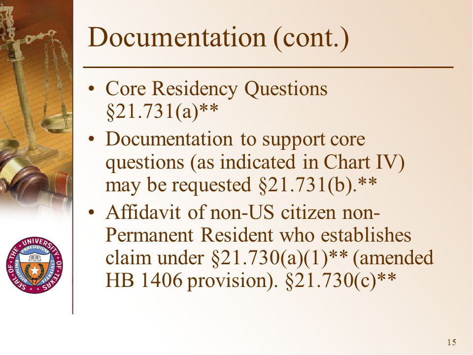 15 Documentation (cont.) Core Residency Questions §21.731(a)** Documentation to support core questions (as indicated in Chart IV) may be requested §21.731(b).** Affidavit of non-US citizen non- Permanent Resident who establishes claim under §21.730(a)(1)** (amended HB 1406 provision).