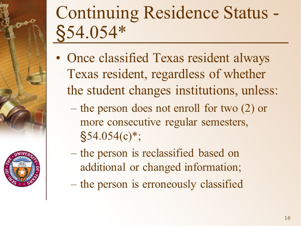 16 Continuing Residence Status - §54.054* Once classified Texas resident always Texas resident, regardless of whether the student changes institutions, unless: –the person does not enroll for two (2) or more consecutive regular semesters, §54.054(c)*; –the person is reclassified based on additional or changed information; –the person is erroneously classified