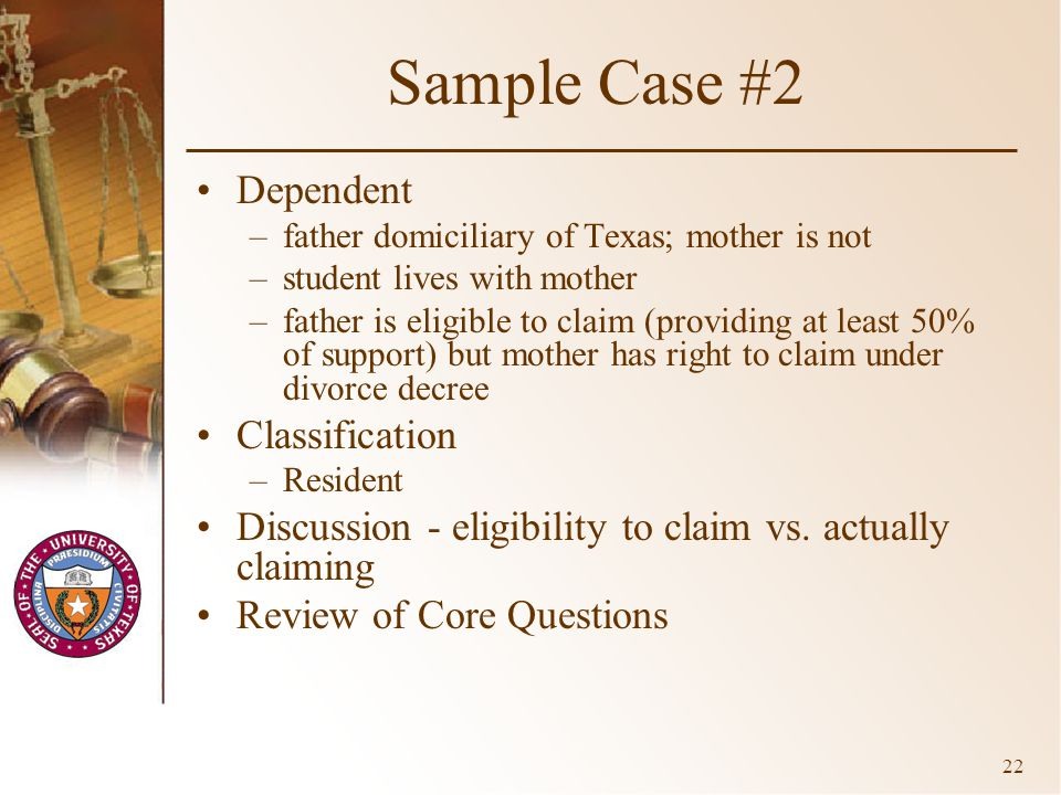 22 Sample Case #2 Dependent –father domiciliary of Texas; mother is not –student lives with mother –father is eligible to claim (providing at least 50% of support) but mother has right to claim under divorce decree Classification –Resident Discussion - eligibility to claim vs.