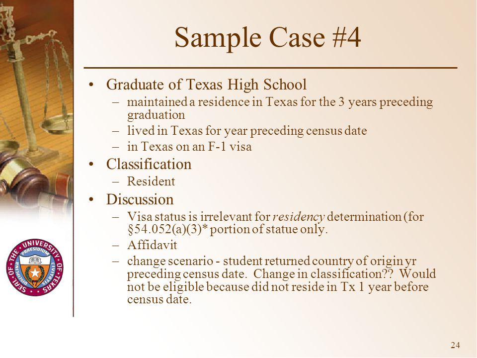 24 Sample Case #4 Graduate of Texas High School –maintained a residence in Texas for the 3 years preceding graduation –lived in Texas for year preceding census date –in Texas on an F-1 visa Classification –Resident Discussion –Visa status is irrelevant for residency determination (for §54.052(a)(3)* portion of statue only.