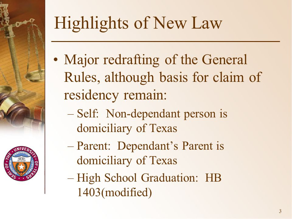 3 Highlights of New Law Major redrafting of the General Rules, although basis for claim of residency remain: –Self: Non-dependant person is domiciliary of Texas –Parent: Dependant's Parent is domiciliary of Texas –High School Graduation: HB 1403(modified)