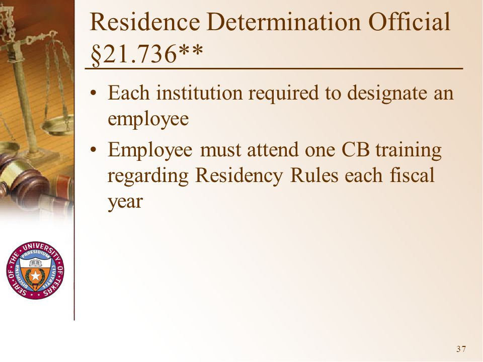 37 Residence Determination Official §21.736** Each institution required to designate an employee Employee must attend one CB training regarding Residency Rules each fiscal year
