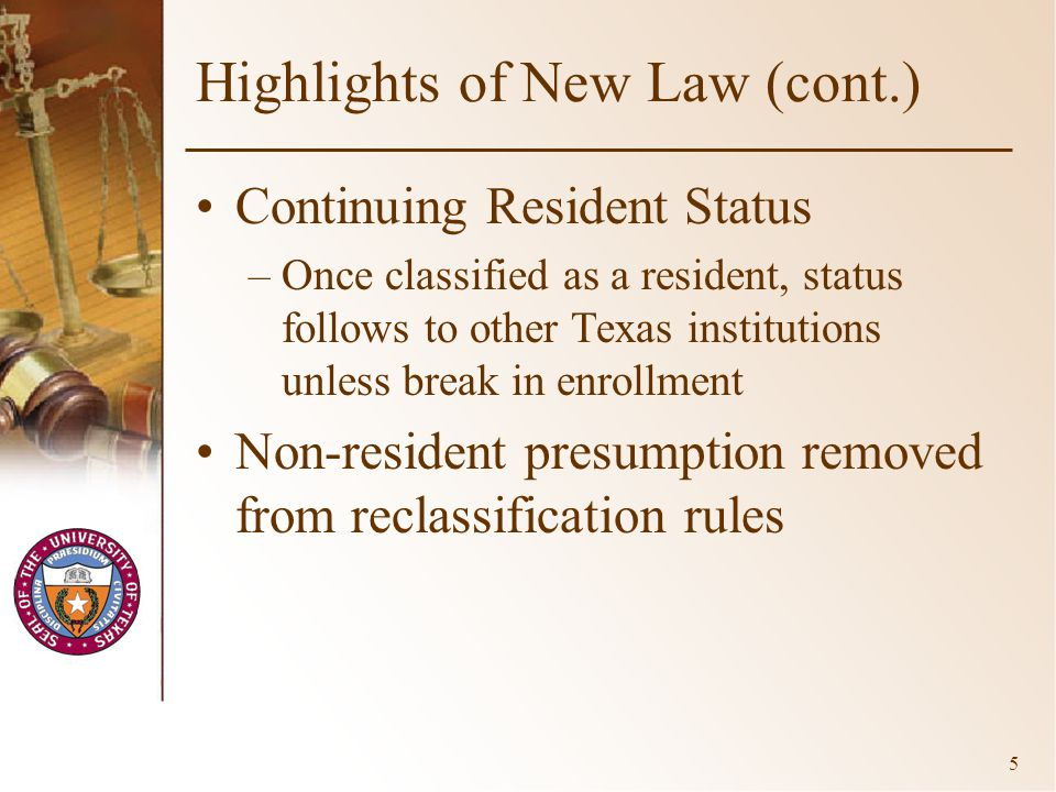 5 Highlights of New Law (cont.) Continuing Resident Status –Once classified as a resident, status follows to other Texas institutions unless break in enrollment Non-resident presumption removed from reclassification rules