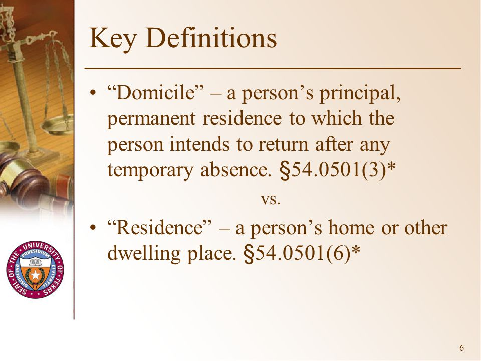 6 Key Definitions Domicile – a person's principal, permanent residence to which the person intends to return after any temporary absence.