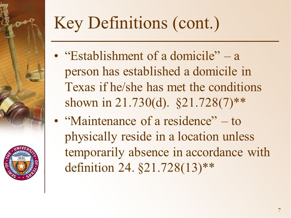 7 Key Definitions (cont.) Establishment of a domicile – a person has established a domicile in Texas if he/she has met the conditions shown in 21.730(d).