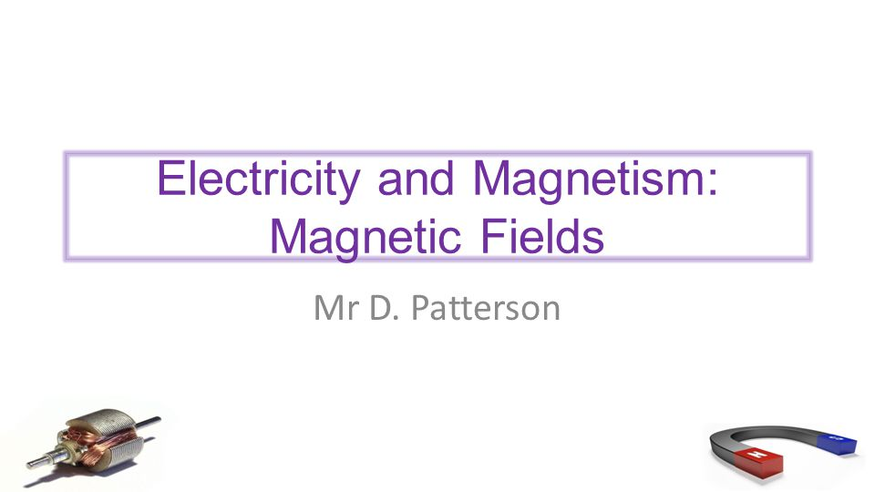 Electricity and Magnetism: Magnetic Fields Mr D. Patterson
