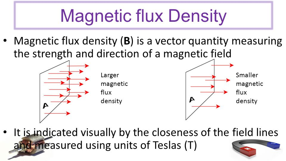 Magnetic flux density (B) is a vector quantity measuring the strength and direction of a magnetic field It is indicated visually by the closeness of the field lines and measured using units of Teslas (T) Magnetic flux Density Larger magnetic flux density Smaller magnetic flux density
