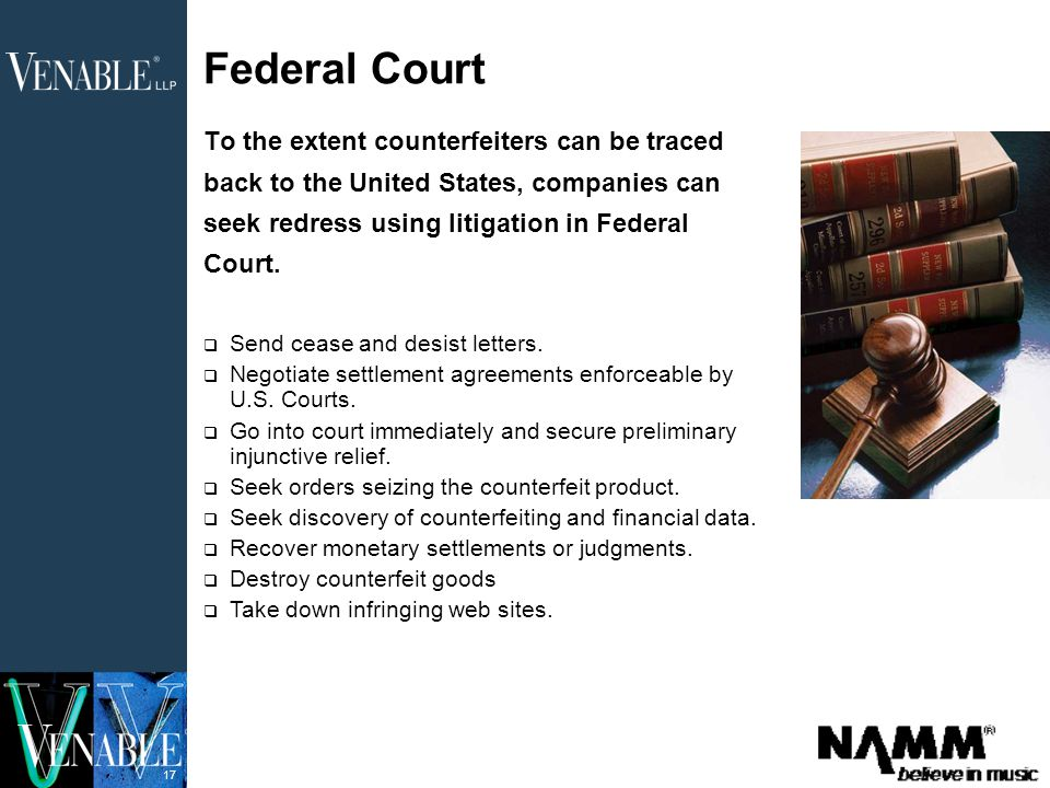 17 Federal Court To the extent counterfeiters can be traced back to the United States, companies can seek redress using litigation in Federal Court.