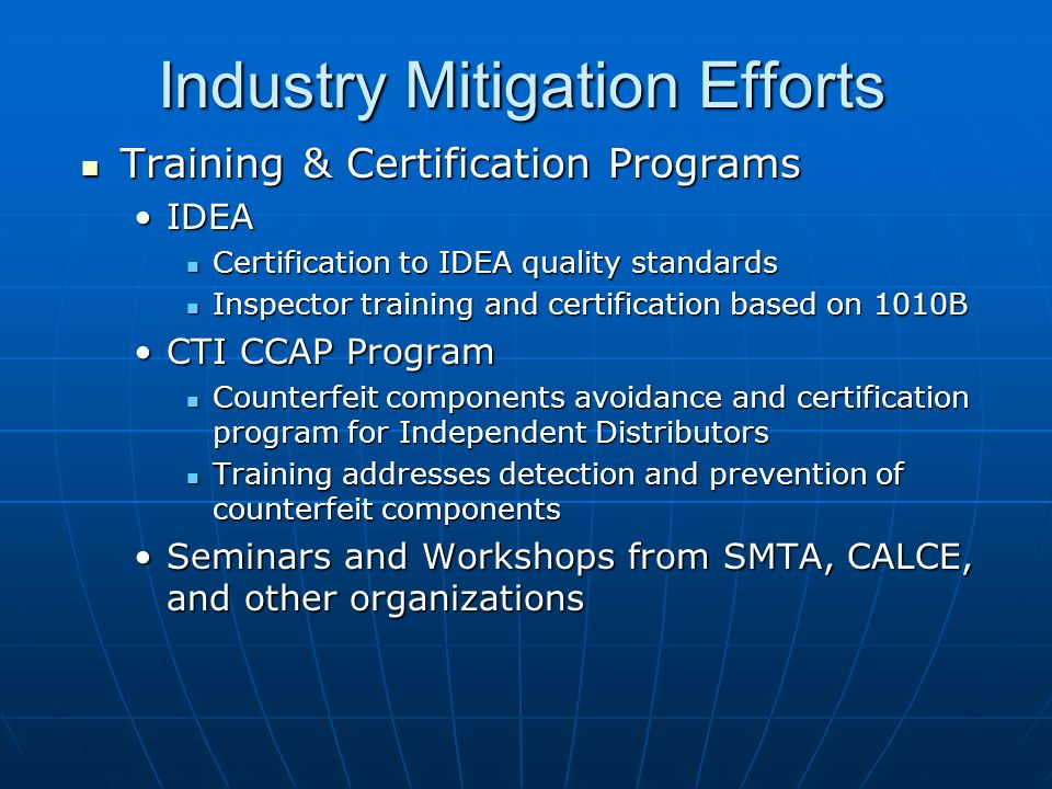 Industry Mitigation Efforts Training & Certification Programs Training & Certification Programs IDEAIDEA Certification to IDEA quality standards Certification to IDEA quality standards Inspector training and certification based on 1010B Inspector training and certification based on 1010B CTI CCAP ProgramCTI CCAP Program Counterfeit components avoidance and certification program for Independent Distributors Counterfeit components avoidance and certification program for Independent Distributors Training addresses detection and prevention of counterfeit components Training addresses detection and prevention of counterfeit components Seminars and Workshops from SMTA, CALCE, and other organizationsSeminars and Workshops from SMTA, CALCE, and other organizations