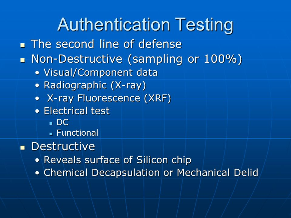 Authentication Testing The second line of defense The second line of defense Non-Destructive (sampling or 100%) Non-Destructive (sampling or 100%) Visual/Component dataVisual/Component data Radiographic (X-ray)Radiographic (X-ray) X-ray Fluorescence (XRF) X-ray Fluorescence (XRF) Electrical testElectrical test DC DC Functional Functional Destructive Destructive Reveals surface of Silicon chipReveals surface of Silicon chip Chemical Decapsulation or Mechanical DelidChemical Decapsulation or Mechanical Delid